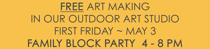 Free Art Making In Our Outdoor Art Studio First Friday ~ May 3rd, FAMILY BLOCK PARTY, 4 - 8 PM!